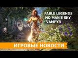 Игровые Новости 8 марта 2016 - геймплей Vampyr, смерть Fable Legends и цена No Mans Sky