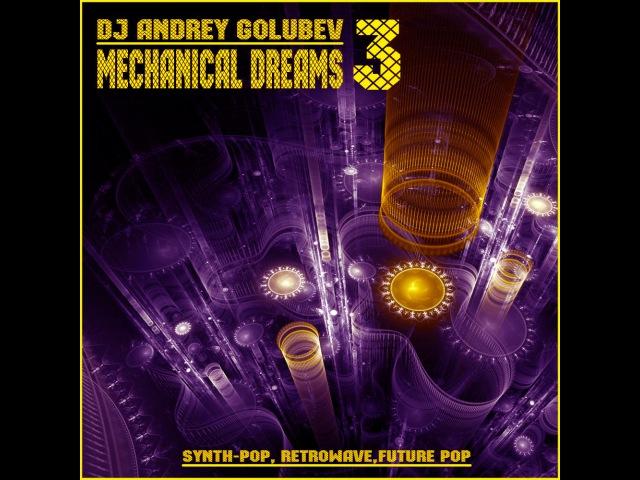 DJ Andrey Golubev - Mechanical Dreams 3 (Synth-pop, Retrowave,Future pop) (http promodj.com golub)