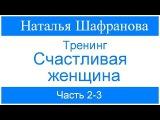 Тренинг Счастливая женщина. Наталья Шафранова. Часть 2-3
