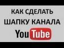 Шапка для канала Ютуб. Header для kanal youtube. Создать свой канал youtube.