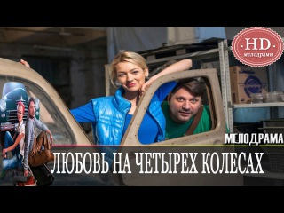 Любовь на четырех колесах ( 2015 ) Русская мелодрама Фильм Кино / Мелодрамы HD
