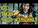КТО ТАКАЯ ЧУДО-ЖЕНЩИНА - Бэтмен против Супермена