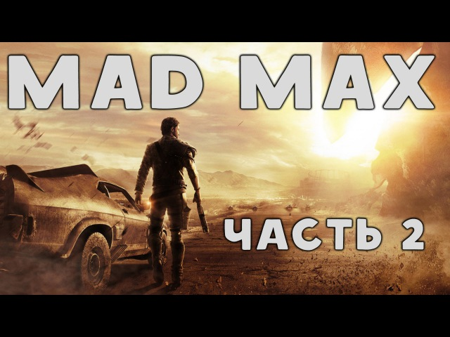Прохождение Mad Max (Безумный Макс) - 2 Часть:
