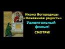 Икона Богородицы «Нечаянная радость».Удивительный фильм!Смотри!