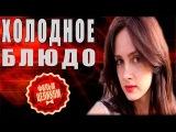 ФИЛЬМ ПРОСТО СУПЕР!!!-Холодное блюдо 2015  HD Качество! Русские мелодрамы сериалы 2015