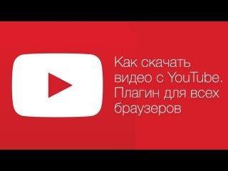 Как скачать видео с youtube. Бесплатный плагин для всех браузеров