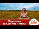 Медитация ПОСЛАНИЕ ЛЮБВИ. Медитация онлайн.