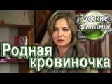 Родная кровиночка 1 серия русская мелодрама.