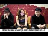 Интервью с Константином Бекревым и Глебом Самойловым