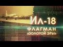 Легендарные самолеты. Ил-18. Флагман «Золотой эры»
