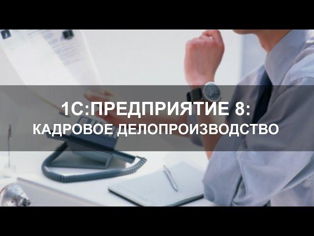 Кадровое делопроизводство в программе 1С:Предприятие 8. Управление персоналом
