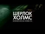 Шерлок Холмс. Безобразная невеста 4 сезон 1 серия