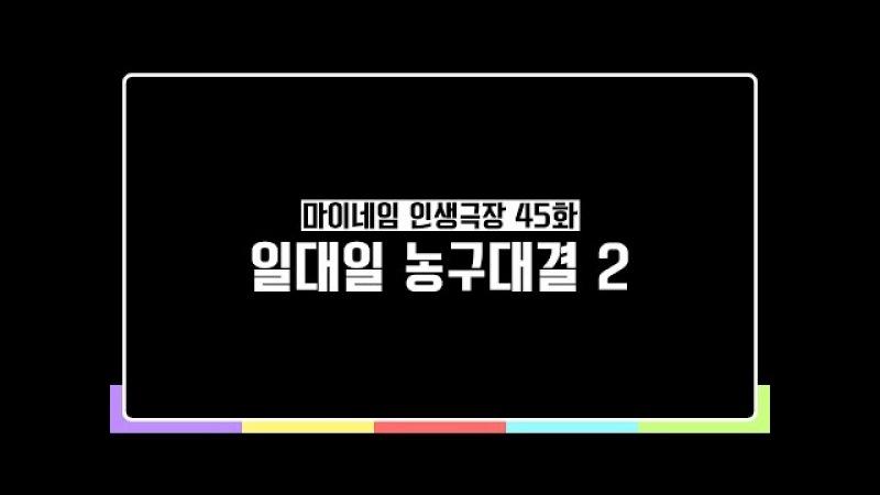 마이네임 인생극장 45화 일대일 농구대결2 Life theater of MYNAME ep 45