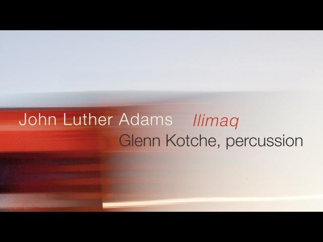 John Luther Adams Glenn Kotche: ILIMAQ