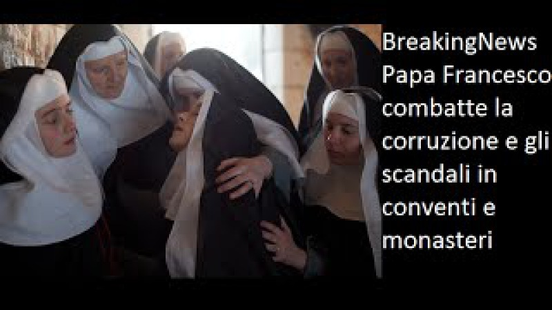 BreakingNews Papa Francesco combatte la corruzione e gli scandali in conventi e monasteri cristiani