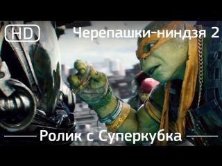 Черепашки-ниндзя 2  (Teenage Mutant Ninja Turtles: Out of the Shadows) 2016. Ролик с Суперкубка [1080p]