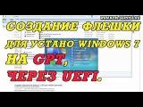 Как сделать загрузочную флешку с WINDOWS 7 для установки на GPT через UEFI.