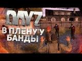 В плену у Банды - DayZ Standalone!