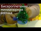 Бисероплетение - дерево миниатюрная ёлочка, мастер-класс