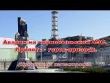 Авария на Чернобыльской АЭС.  Припять  - город-призрак.  Хронология катастрофы