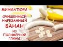 БАНАН ОЧИЩЕННЫЙ И НАРЕЗАННЫЙ ◆ МИНИАТЮРА 9 ◆ Polymer clay Miniature Tutorial