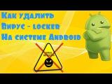 Как удалить вирус - блокировщик Android. Удаление вирусов на Андроид!