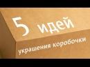 Декорируем коробочку пять способов украсить обычную коробочку
