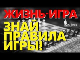 ☼ Жизнь игра! Знай правила игры /Советы Вадима Зеланда/