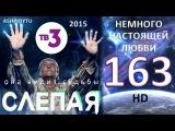 Слепая на ТВ3 - Немного Настоящей Любви (163 Серия от ASHPIDYTU в 2015)