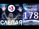 Слепая на ТВ3 - Поцелуй При Луне (178 Серия от ASHPIDYTU в 2015)