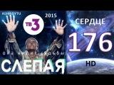 Слепая на ТВ3 - Сердце (176 Серия от ASHPIDYTU в 2015)
