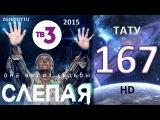 Слепая на ТВ3 - Тату (167 Серия от ASHPIDYTU в 2015)