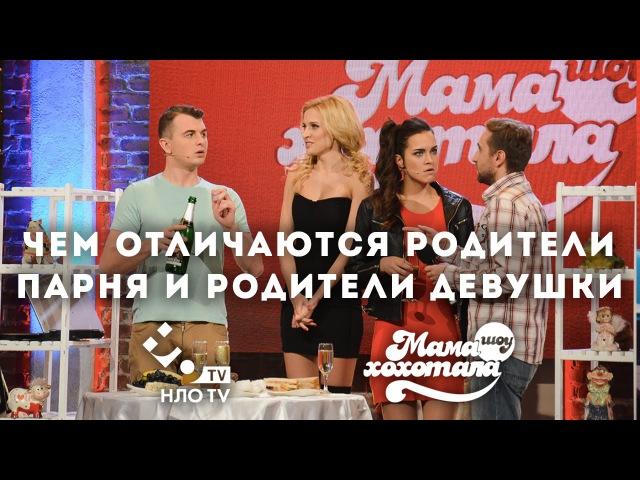Чем отличаются родители парня и родители девушки Мамахохотала шоу НЛО TV