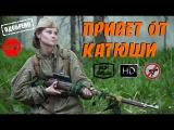 Представляющий интерес Русский Военный фильм Привет от Катюши 2015 Онлайн HD все 4 серии