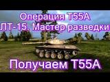 Т55А.  ЛТ-15. Мастер разведки | Бульдог | Получаем Т55А