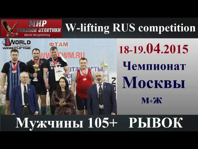 18-19.04.2015 (Мen 105 Snatch) Moscow Championship