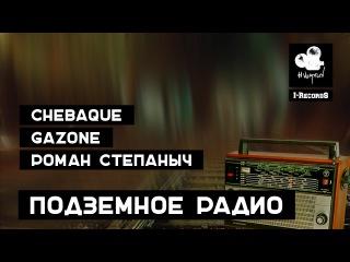 CHEBAQUE x GAZONE x РОМАН СТЕПАНЫЧ - Подземное радио (2016)