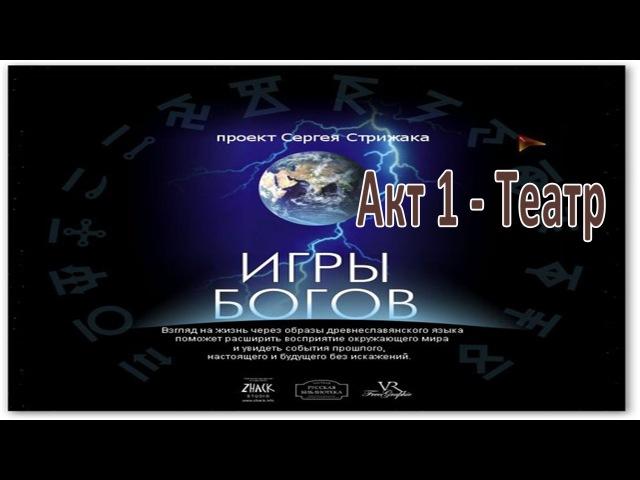 Фильм Игры Богов Акт-1: Театр; Проект Сергея Стрижака Игры Богов: смотреть на мир без искажений