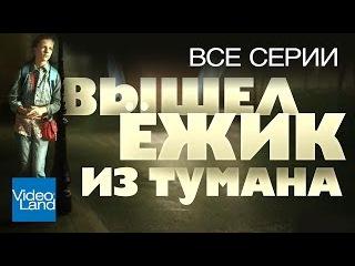 ВЫШЕЛ ЁЖИК ИЗ ТУМАНА (Все серии) / СЕРИАЛ