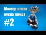 Мастер-класс кукла Гриша. Часть 2
