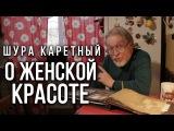 О женской красоте  Шура Каретный (18+)