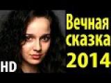 Вечная сказка  HD  мелодрамы русские 2014 новинки  Russkaya melodrama Russkoe kino  Vechnaya skazka