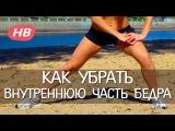 Как Убрать Внутреннюю Часть Бедра | SN-24.ru