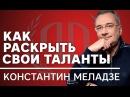 Константин Меладзе Как раскрыть свои таланты Константин Меладзе Часть 1