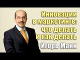 Инновации в маркетинге что делать и как делать  Игорь Манн Вебинары