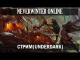 NEVERWINTER ONLINE Стрим АНДЕРДАРК Underdark модуль 8