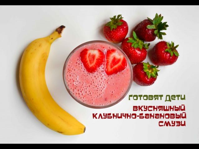 Готовят Дети Вкусняшный клубнично банановый смузи Выпуск 74