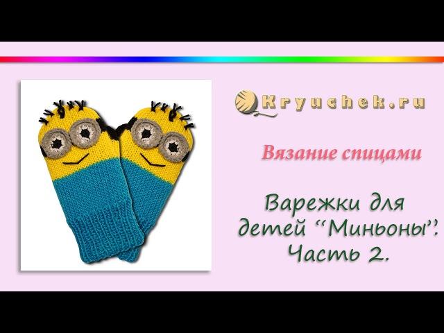 Вязание спицами варежек для детей Миньоны. Часть 2 Knitting Mittens for kids Minions. Part 2