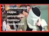 Эксклюзивные кадры депортации Варвары Карауловой на Родину. 11.06.2015
