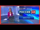 Россия 24. Вести. 12.06.2015